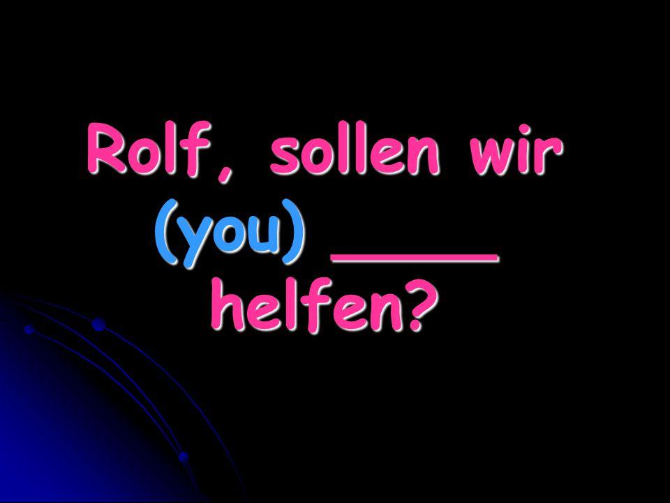 Rolf, sollen wir (you) ____ helfen
