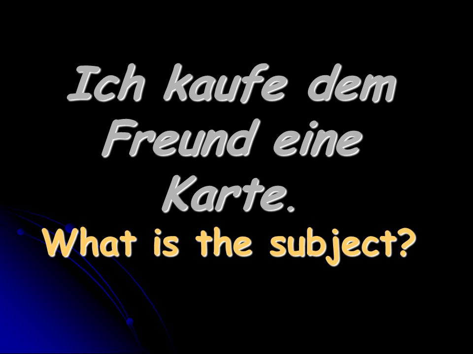 Ich kaufe dem Freund eine Karte. What is the subject