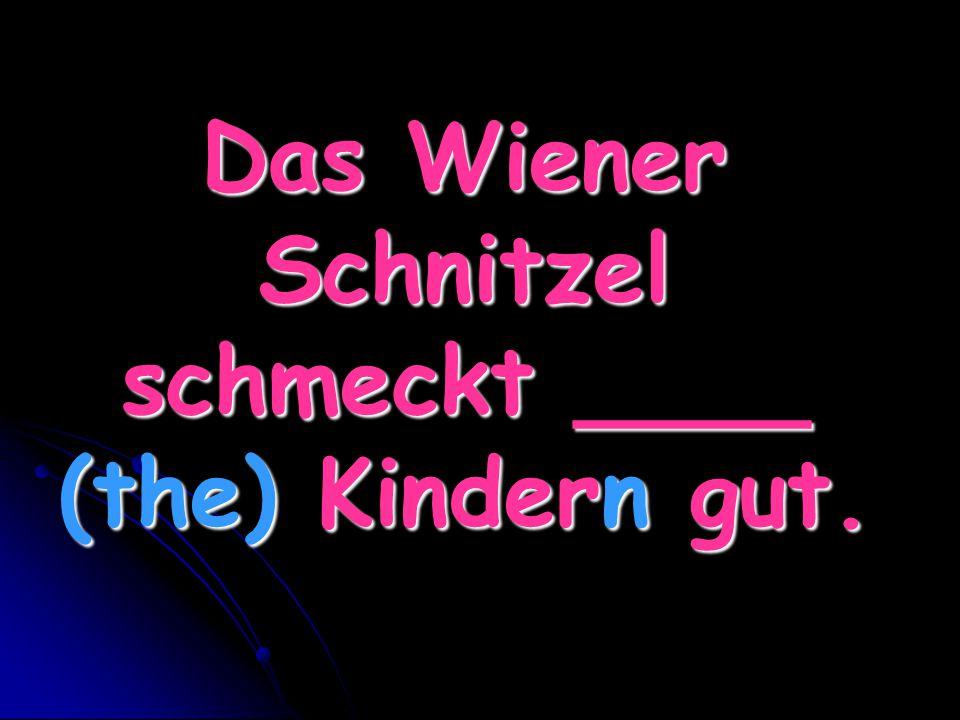 Das Wiener Schnitzel schmeckt ____ (the) Kindern gut.