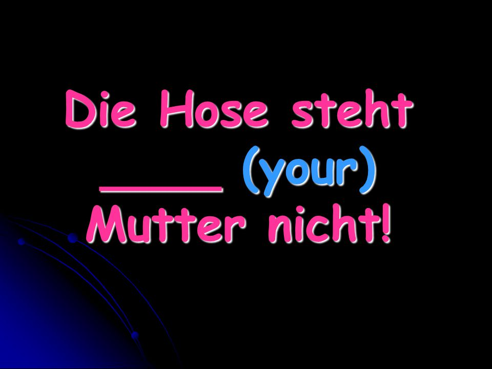 Die Hose steht ____ (your) Mutter nicht!