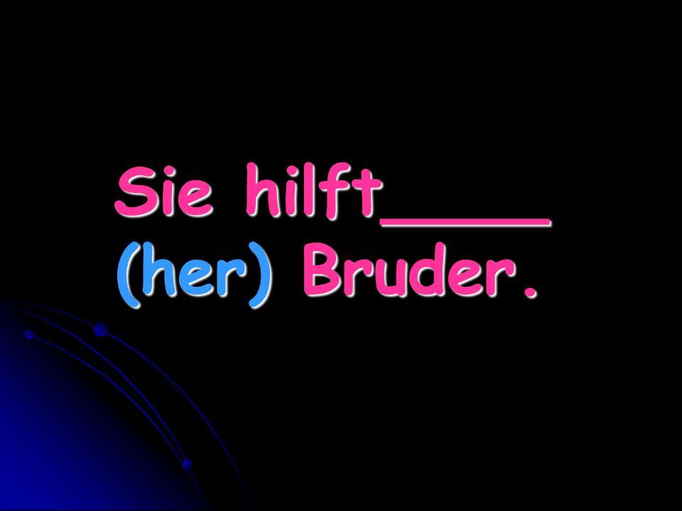 Sie hilft____ (her) Bruder.