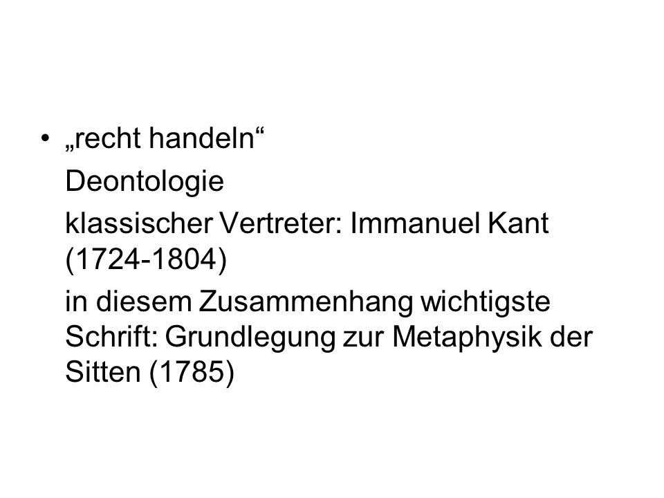 """""""recht handeln Deontologie. klassischer Vertreter: Immanuel Kant (1724-1804)"""