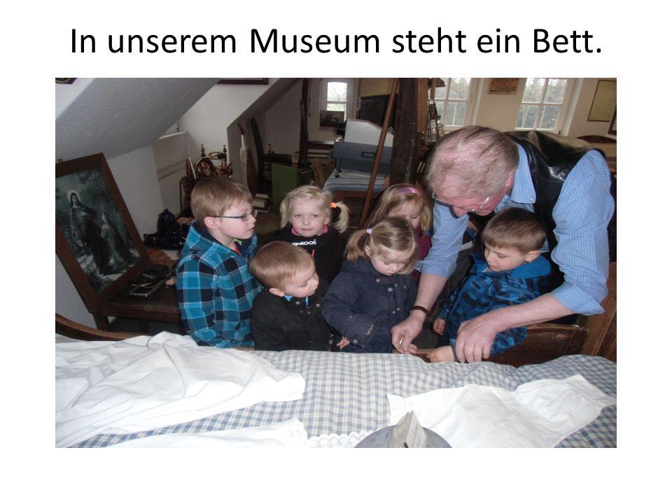 In unserem Museum steht ein Bett.