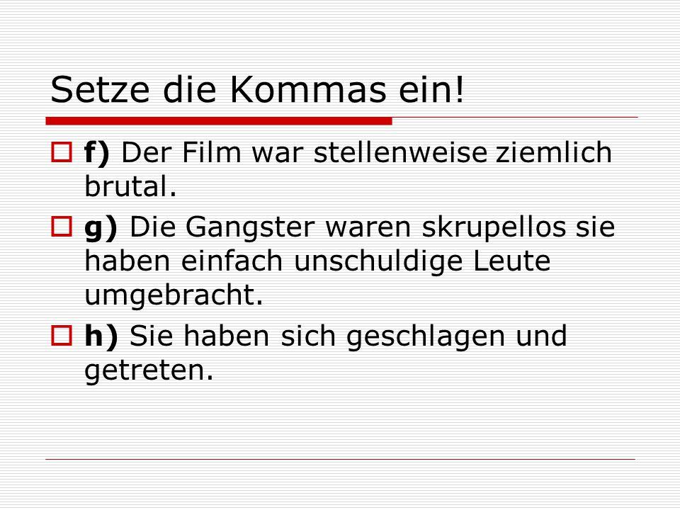 Setze die Kommas ein! f) Der Film war stellenweise ziemlich brutal.