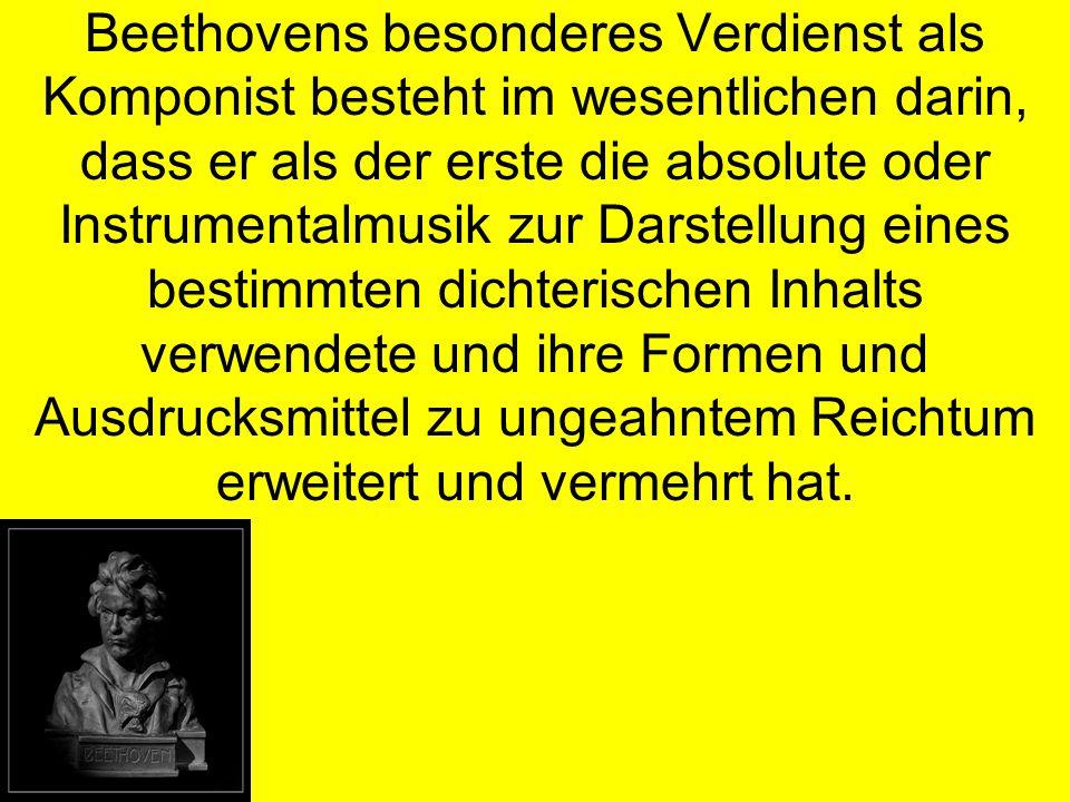 Beethovens besonderes Verdienst als Komponist besteht im wesentlichen darin, dass er als der erste die absolute oder Instrumentalmusik zur Darstellung eines bestimmten dichterischen Inhalts verwendete und ihre Formen und Ausdrucksmittel zu ungeahntem Reichtum erweitert und vermehrt hat.
