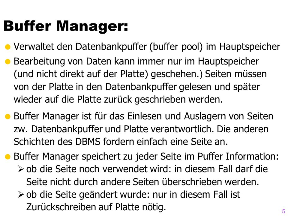 Buffer Manager: Verwaltet den Datenbankpuffer (buffer pool) im Hauptspeicher. Bearbeitung von Daten kann immer nur im Hauptspeicher.