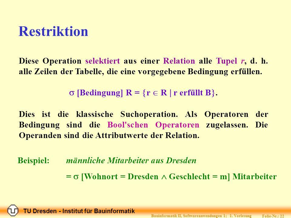 Restriktion Diese Operation selektiert aus einer Relation alle Tupel r, d. h. alle Zeilen der Tabelle, die eine vorgegebene Bedingung erfüllen.