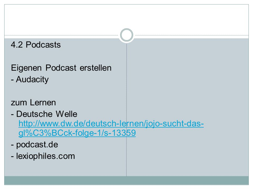 4.2 Podcasts Eigenen Podcast erstellen - Audacity zum Lernen - Deutsche Welle http://www.dw.de/deutsch-lernen/jojo-sucht-das-gl%C3%BCck-folge-1/s-13359 - podcast.de - lexiophiles.com