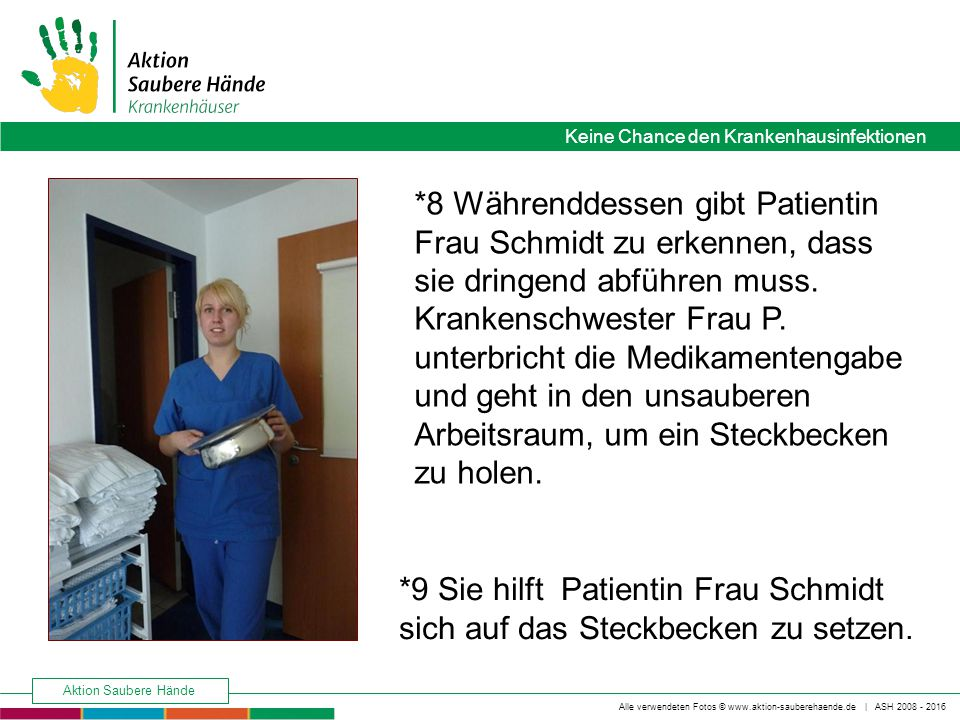 *8 Währenddessen gibt Patientin Frau Schmidt zu erkennen, dass sie dringend abführen muss. Krankenschwester Frau P. unterbricht die Medikamentengabe und geht in den unsauberen Arbeitsraum, um ein Steckbecken zu holen.