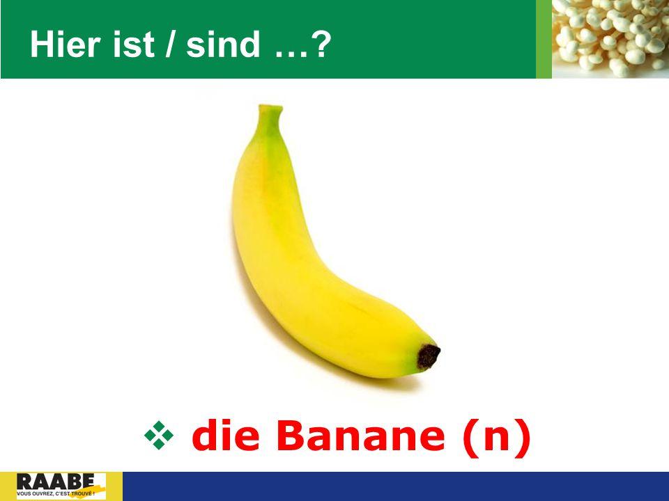 Hier ist / sind … die Banane (n)