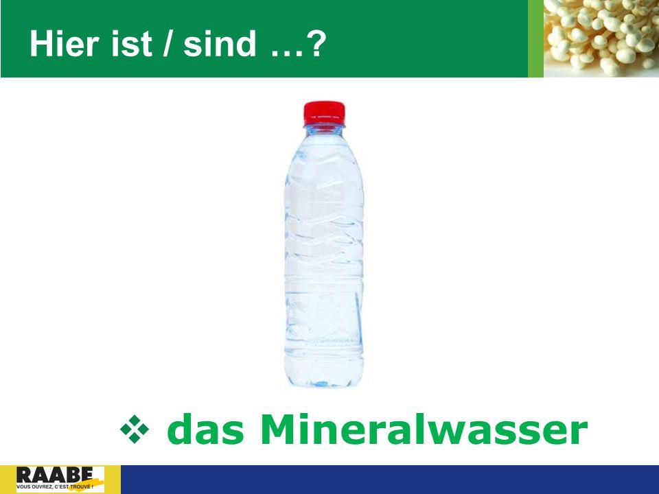 Hier ist / sind … das Mineralwasser