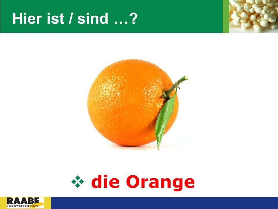 Hier ist / sind … die Orange