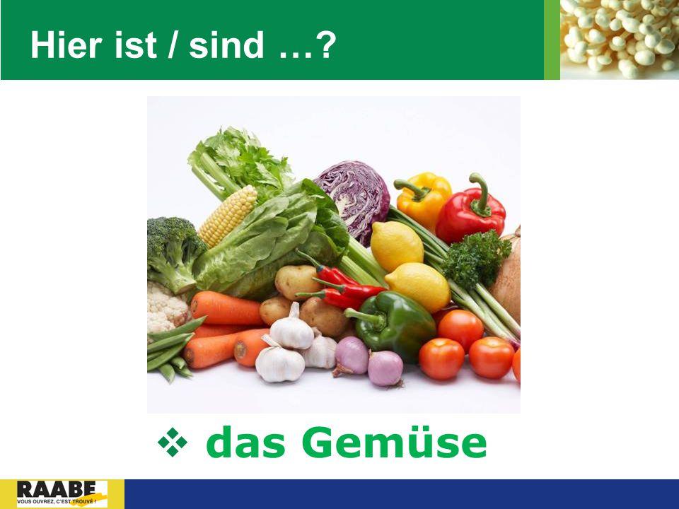 Hier ist / sind … das Gemüse