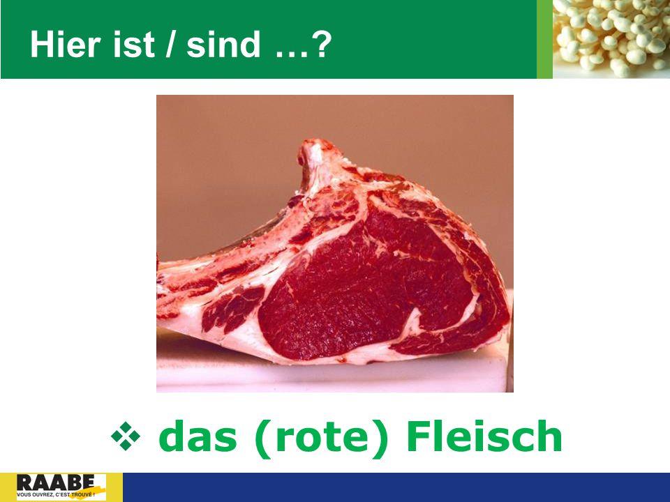 Hier ist / sind … das (rote) Fleisch
