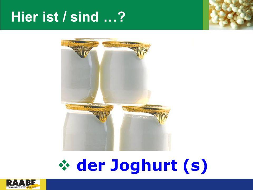 Hier ist / sind … der Joghurt (s)