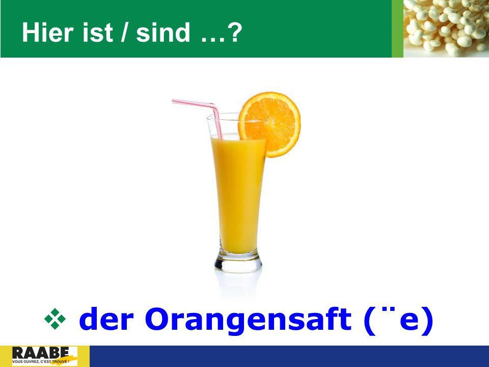 Hier ist / sind … der Orangensaft (¨e)