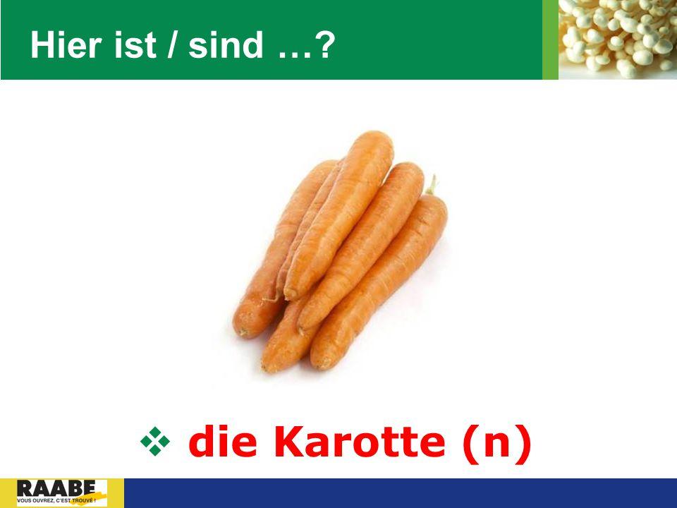Hier ist / sind … die Karotte (n)