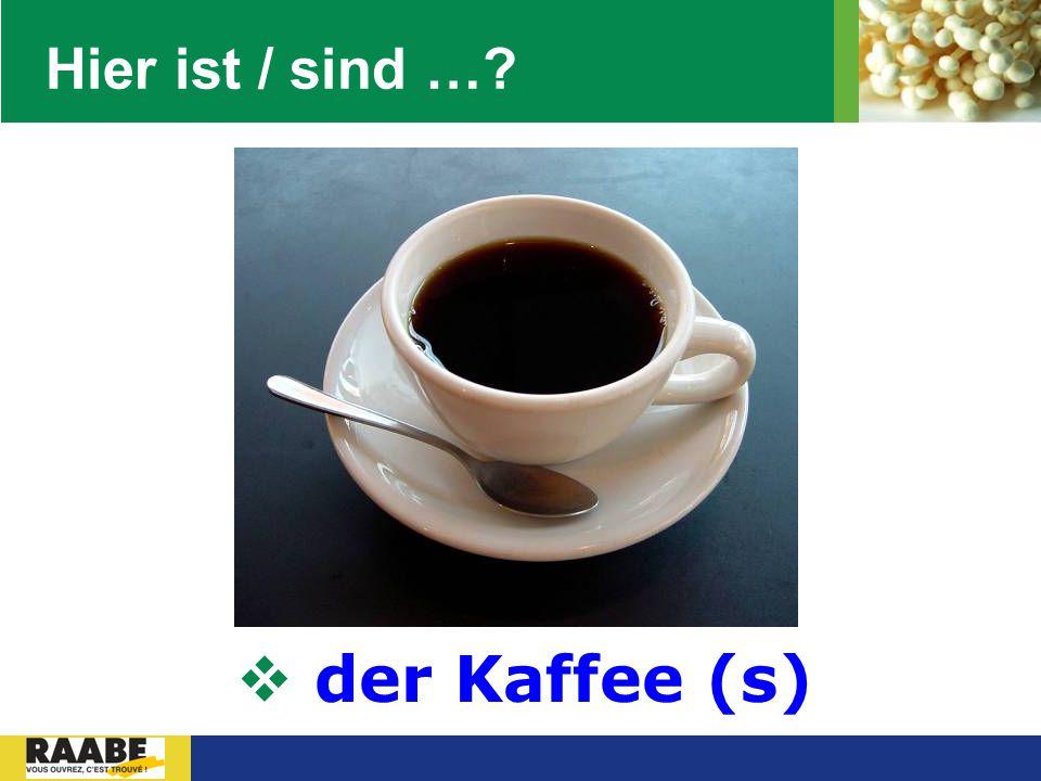 Hier ist / sind … der Kaffee (s)