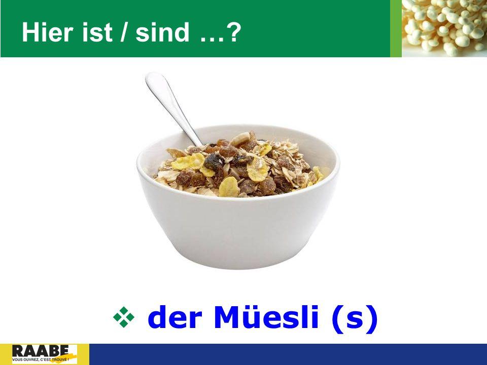 Hier ist / sind … der Müesli (s)