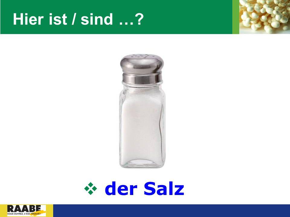 Hier ist / sind … der Salz