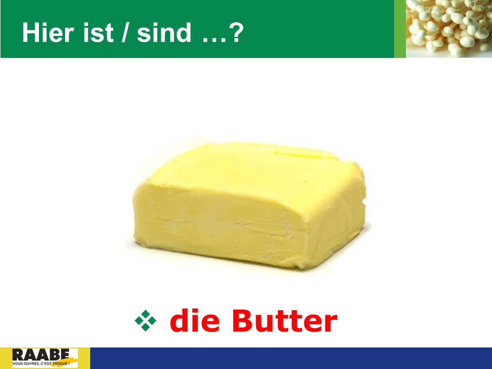 Hier ist / sind … die Butter