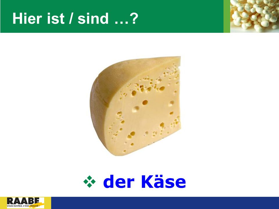 Hier ist / sind … der Käse