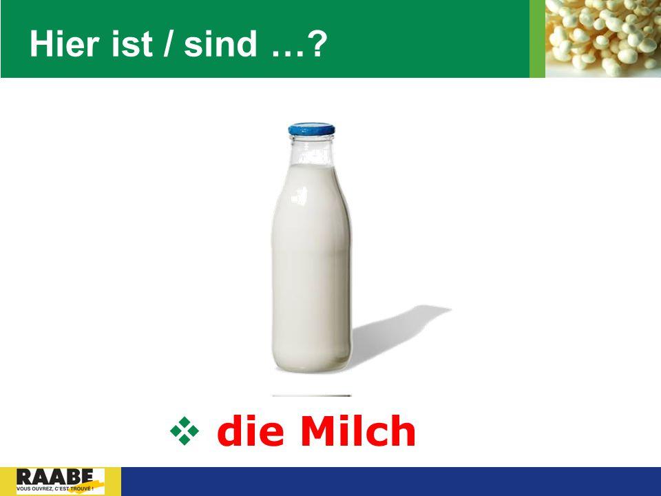Hier ist / sind … die Milch
