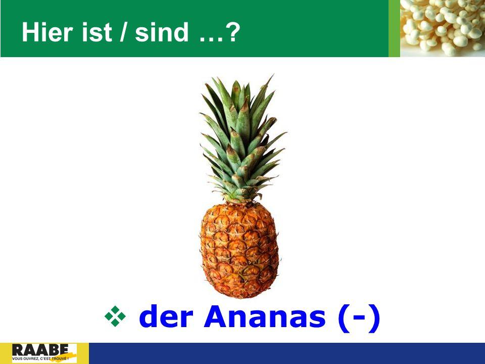 Hier ist / sind … der Ananas (-)