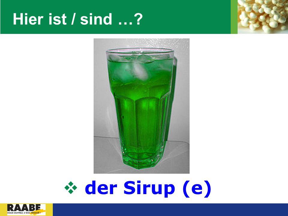 Hier ist / sind … der Sirup (e)