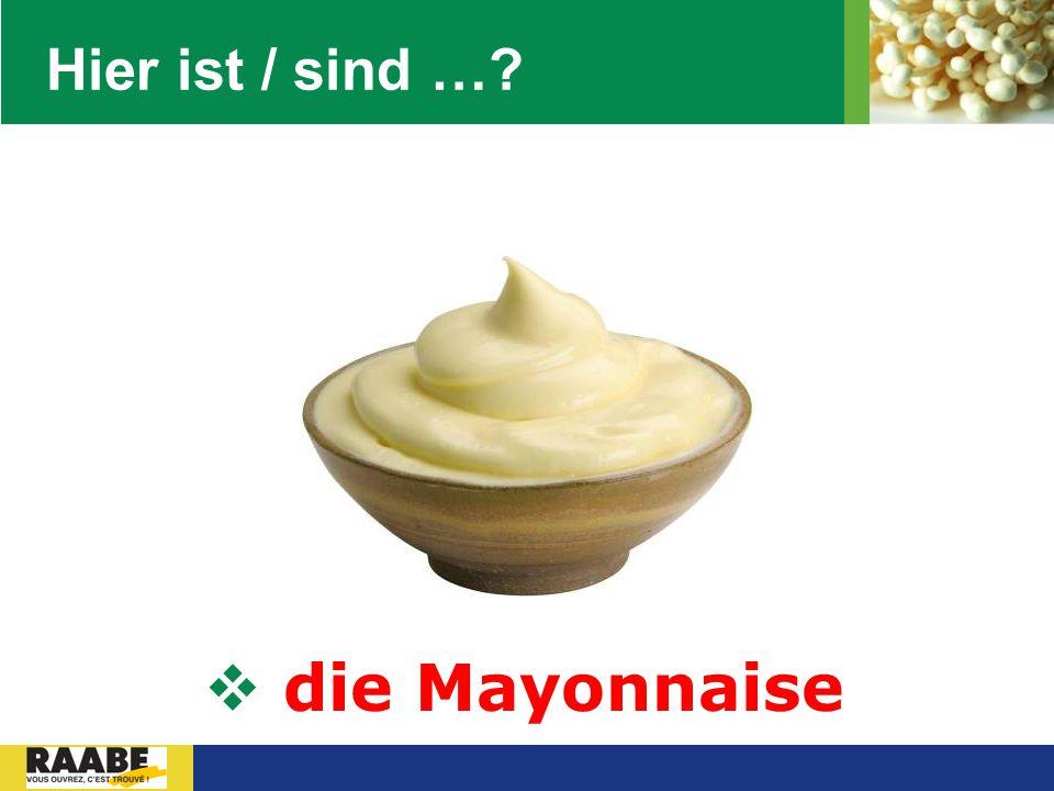 Hier ist / sind … die Mayonnaise