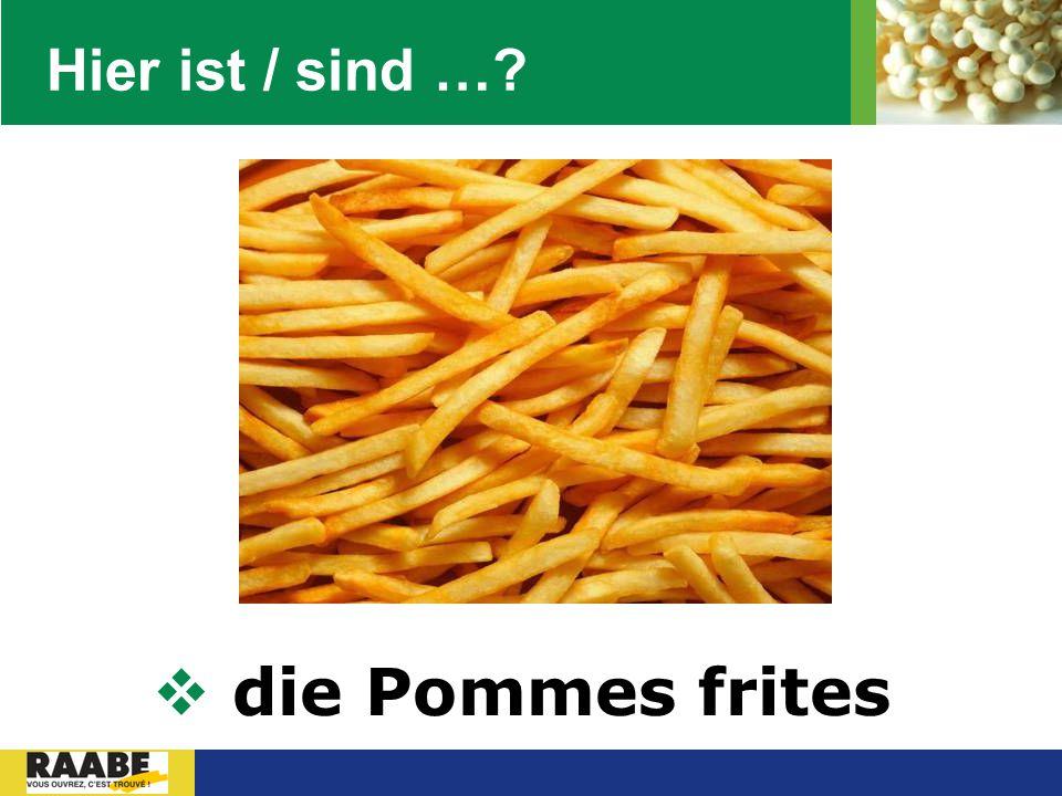 Hier ist / sind … die Pommes frites