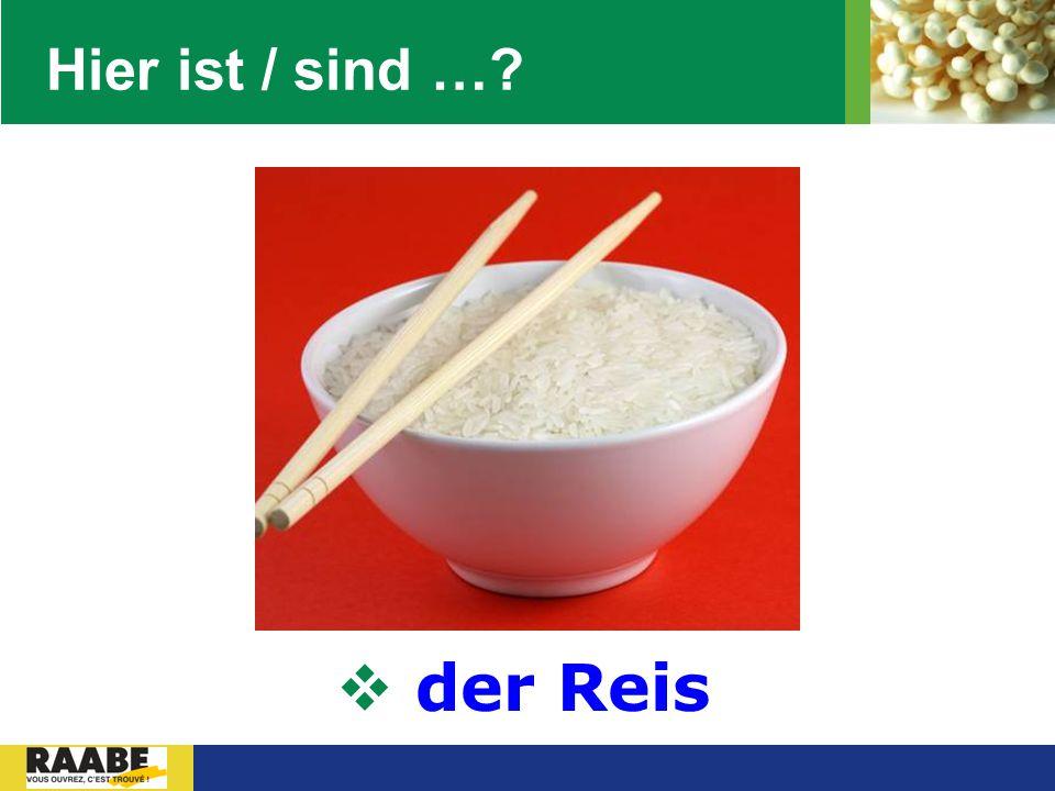 Hier ist / sind … der Reis