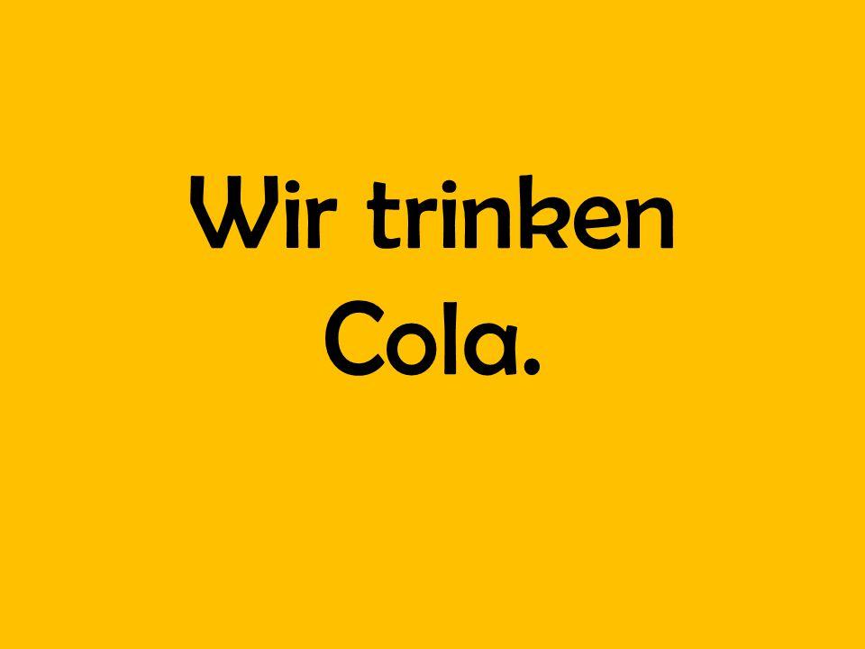 Wir trinken Cola.