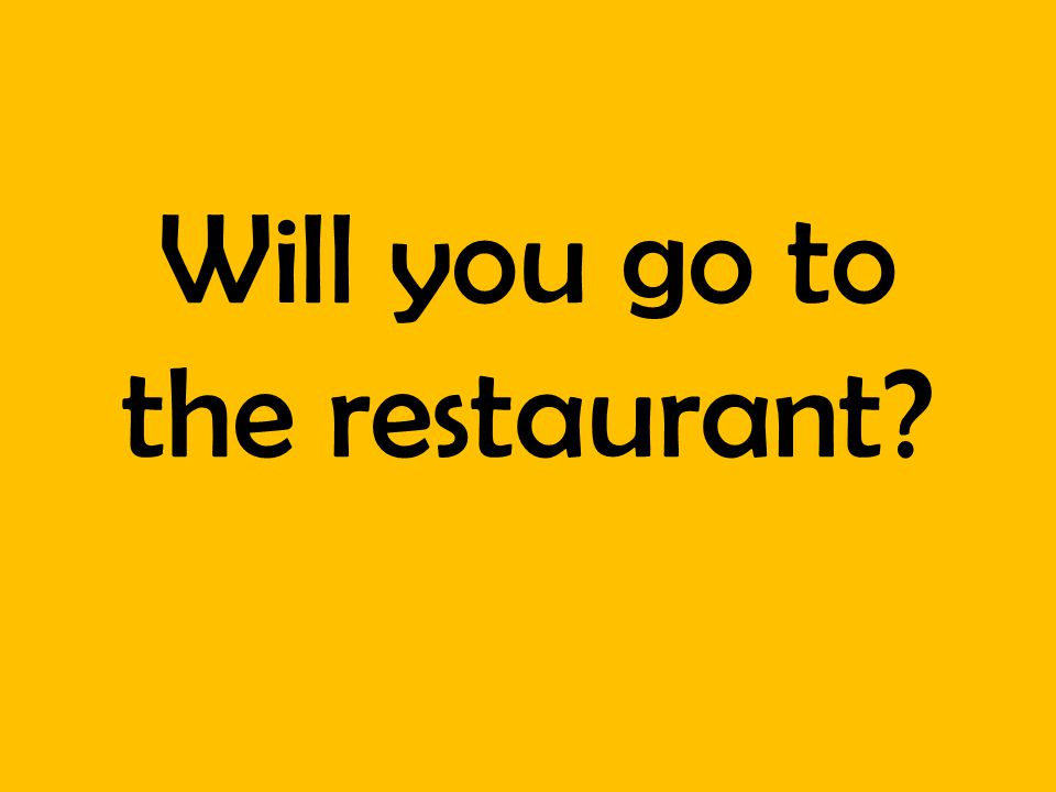 Will you go to the restaurant