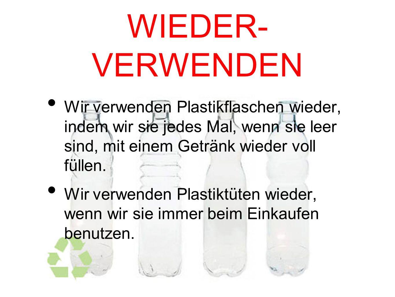 WIEDER- VERWENDEN Wir verwenden Plastikflaschen wieder, indem wir sie jedes Mal, wenn sie leer sind, mit einem Getränk wieder voll füllen.