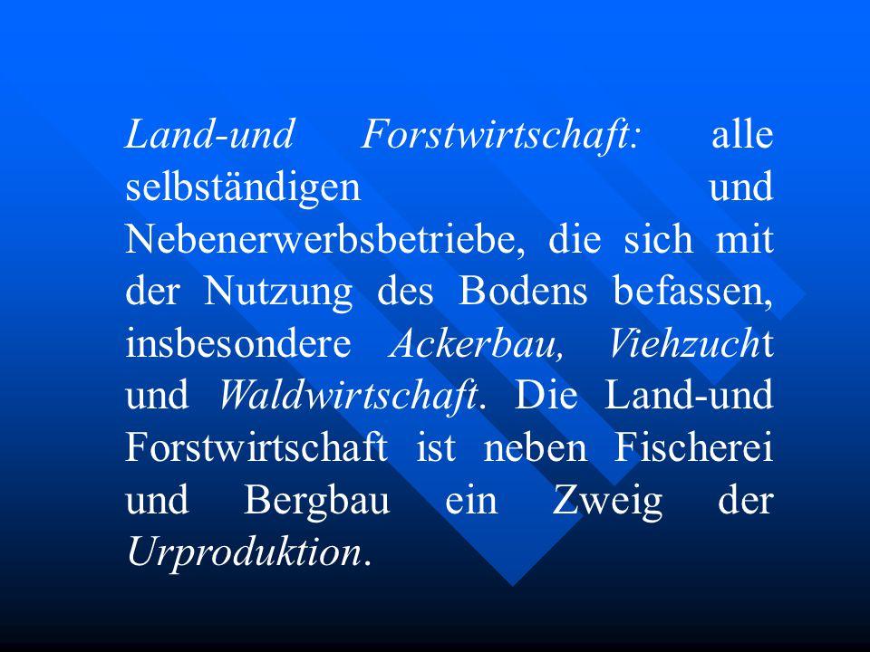Land-und Forstwirtschaft: alle selbständigen und Nebenerwerbsbetriebe, die sich mit der Nutzung des Bodens befassen, insbesondere Ackerbau, Viehzucht und Waldwirtschaft.