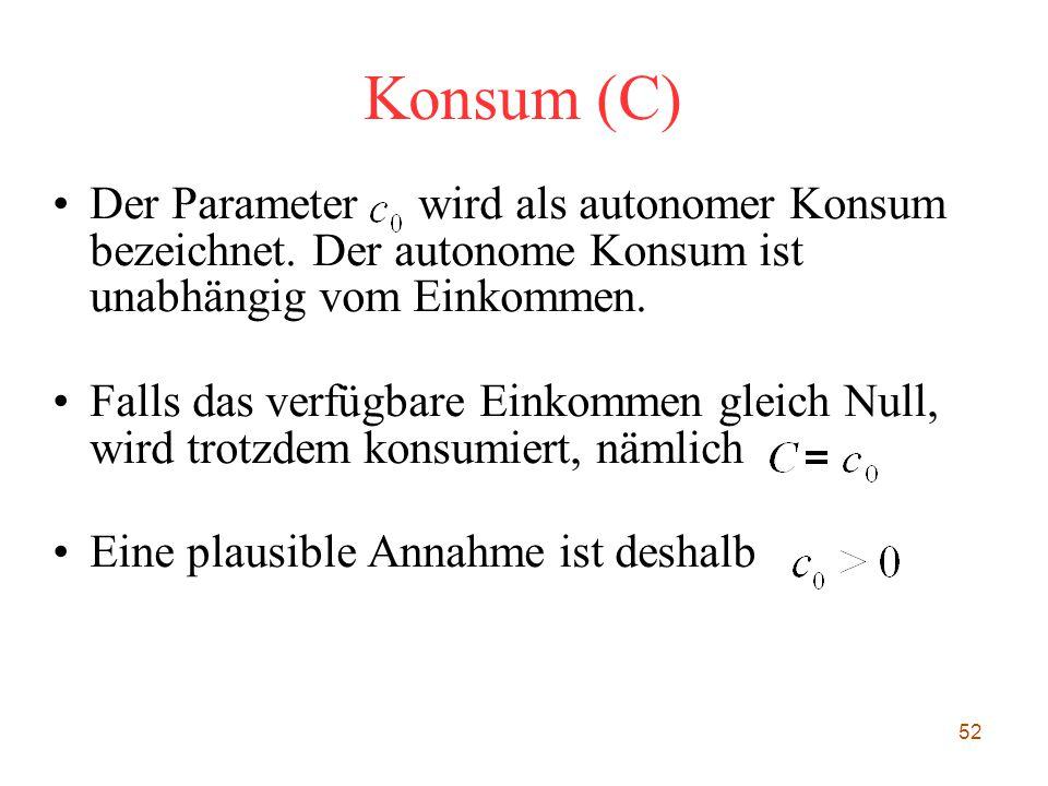 Konsum (C) Der Parameter wird als autonomer Konsum bezeichnet. Der autonome Konsum ist unabhängig vom Einkommen.