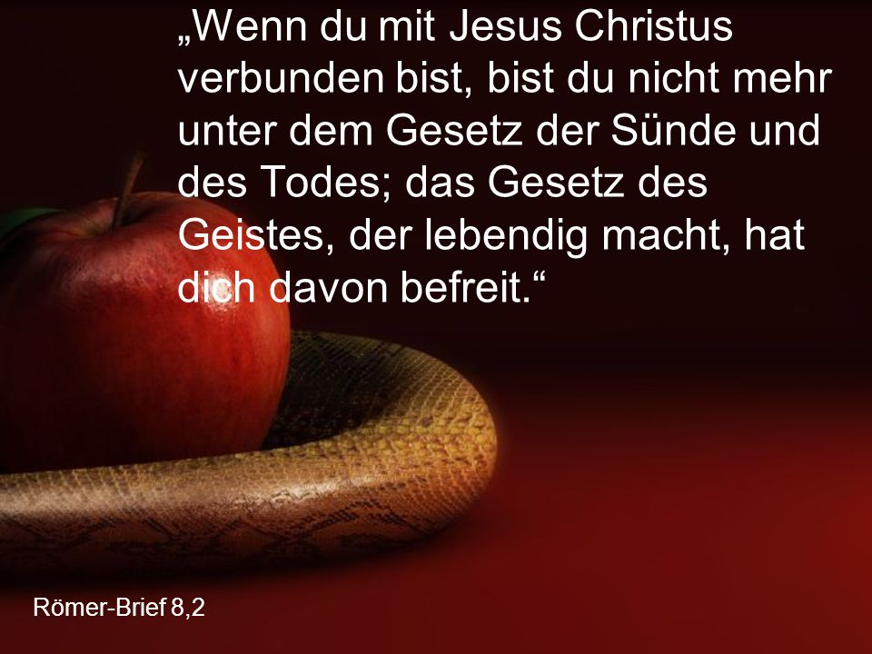 """""""Wenn du mit Jesus Christus verbunden bist, bist du nicht mehr unter dem Gesetz der Sünde und des Todes; das Gesetz des Geistes, der lebendig macht, hat dich davon befreit."""