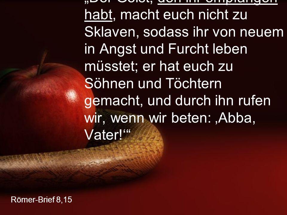 """""""Der Geist, den ihr empfangen habt, macht euch nicht zu Sklaven, sodass ihr von neuem in Angst und Furcht leben müsstet; er hat euch zu Söhnen und Töchtern gemacht, und durch ihn rufen wir, wenn wir beten: 'Abba, Vater!'"""