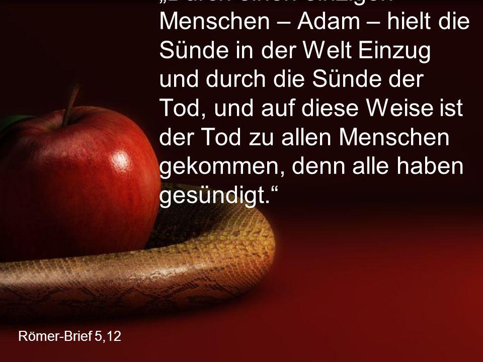 """""""Durch einen einzigen Menschen – Adam – hielt die Sünde in der Welt Einzug und durch die Sünde der Tod, und auf diese Weise ist der Tod zu allen Menschen gekommen, denn alle haben gesündigt."""