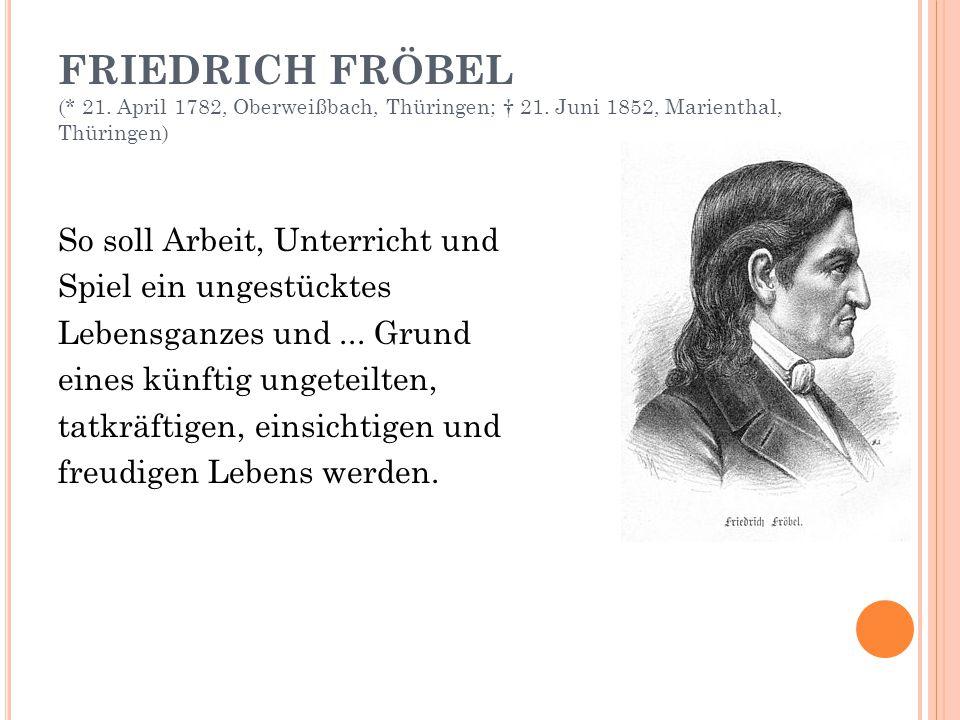 FRIEDRICH FRÖBEL (. 21. April 1782, Oberweißbach, Thüringen; † 21