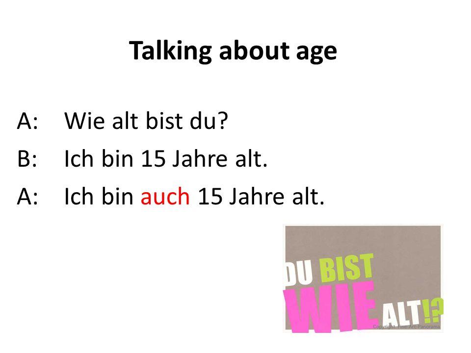 Talking about age A: Wie alt bist du B: Ich bin 15 Jahre alt.