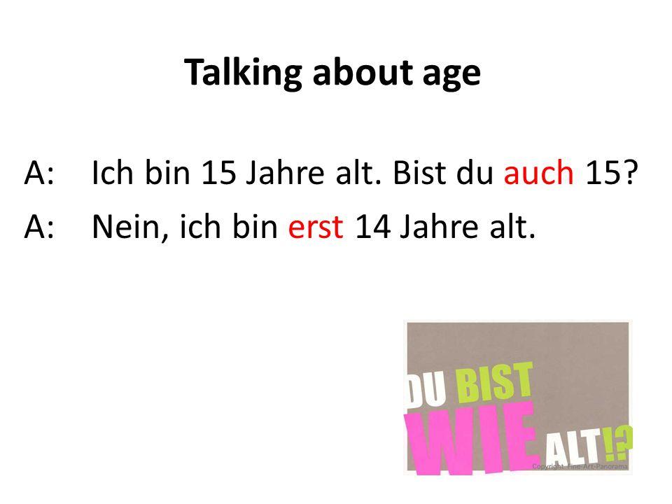 Talking about age A: Ich bin 15 Jahre alt. Bist du auch 15