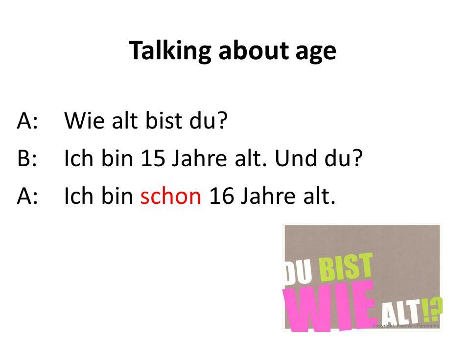 Talking about age A: Wie alt bist du B: Ich bin 15 Jahre alt. Und du