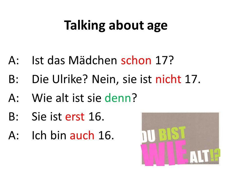 Talking about age A: Ist das Mädchen schon 17