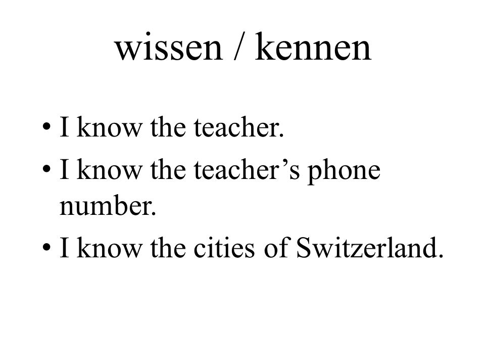 wissen / kennen I know the teacher. I know the teacher's phone number.