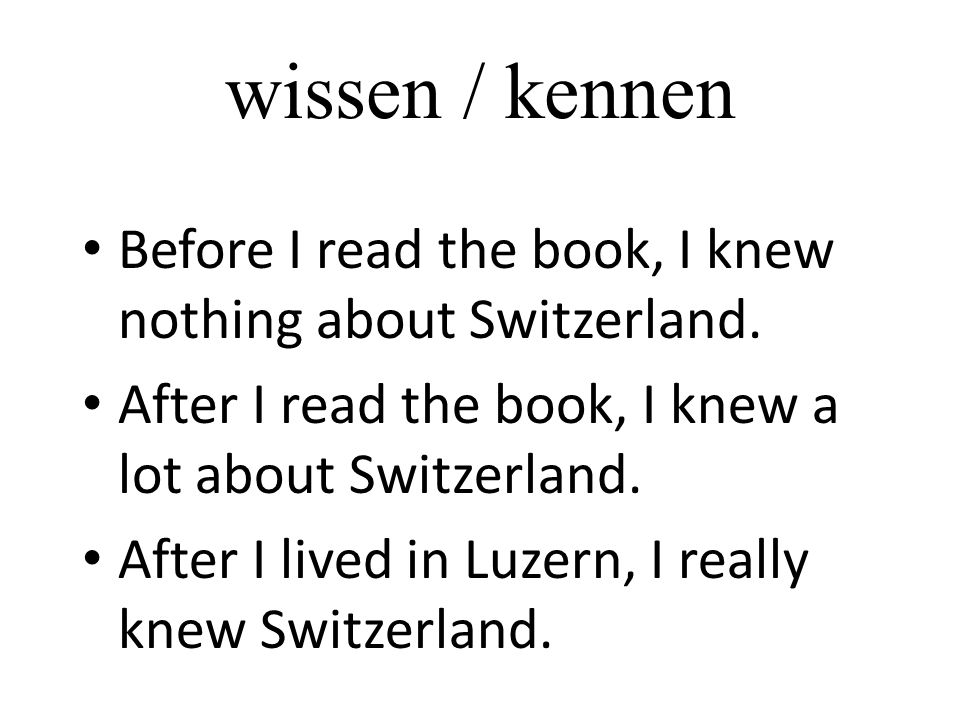 wissen / kennen Before I read the book, I knew nothing about Switzerland. After I read the book, I knew a lot about Switzerland.