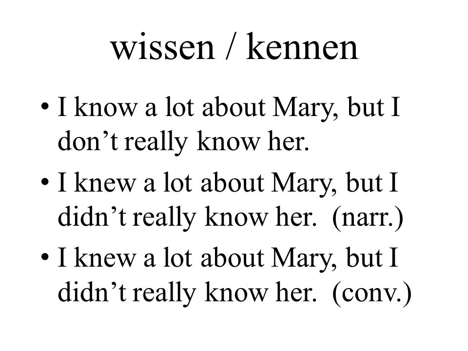 wissen / kennen I know a lot about Mary, but I don't really know her.