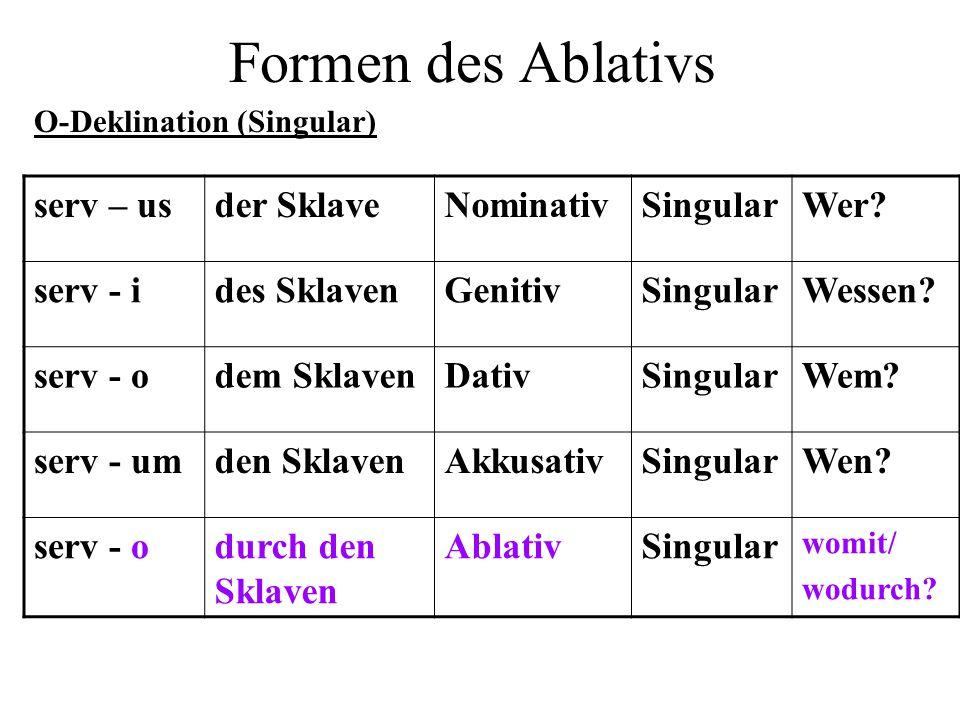 Formen des Ablativs serv – us der Sklave Nominativ Singular Wer