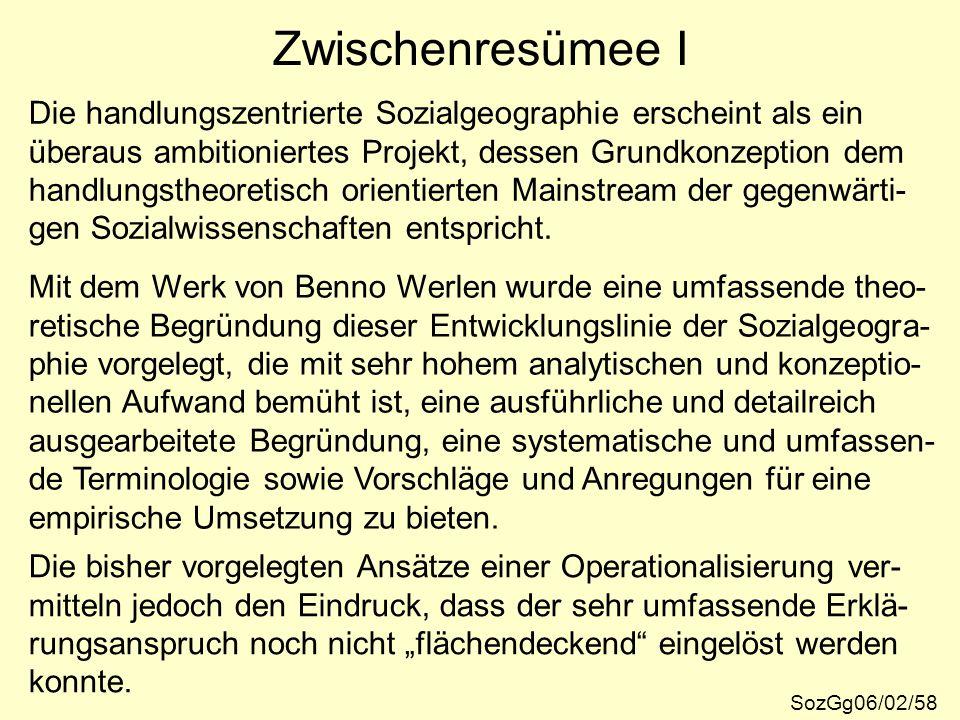 Zwischenresümee I Die handlungszentrierte Sozialgeographie erscheint als ein. überaus ambitioniertes Projekt, dessen Grundkonzeption dem.
